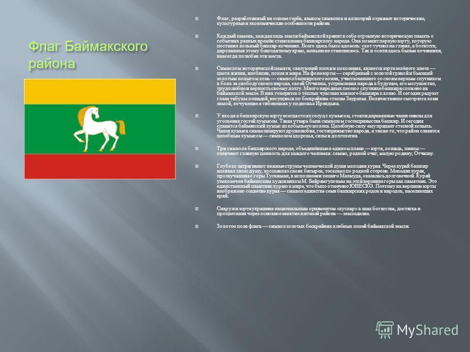 Флаг Баймакского района Флаг, разработанный на основе герба, языком символов и аллегорий отражает исторические, культурные и экономические особенности района. Каждый камень, каждая пядь земли баймакской хранит в себе огромную историческую память о со