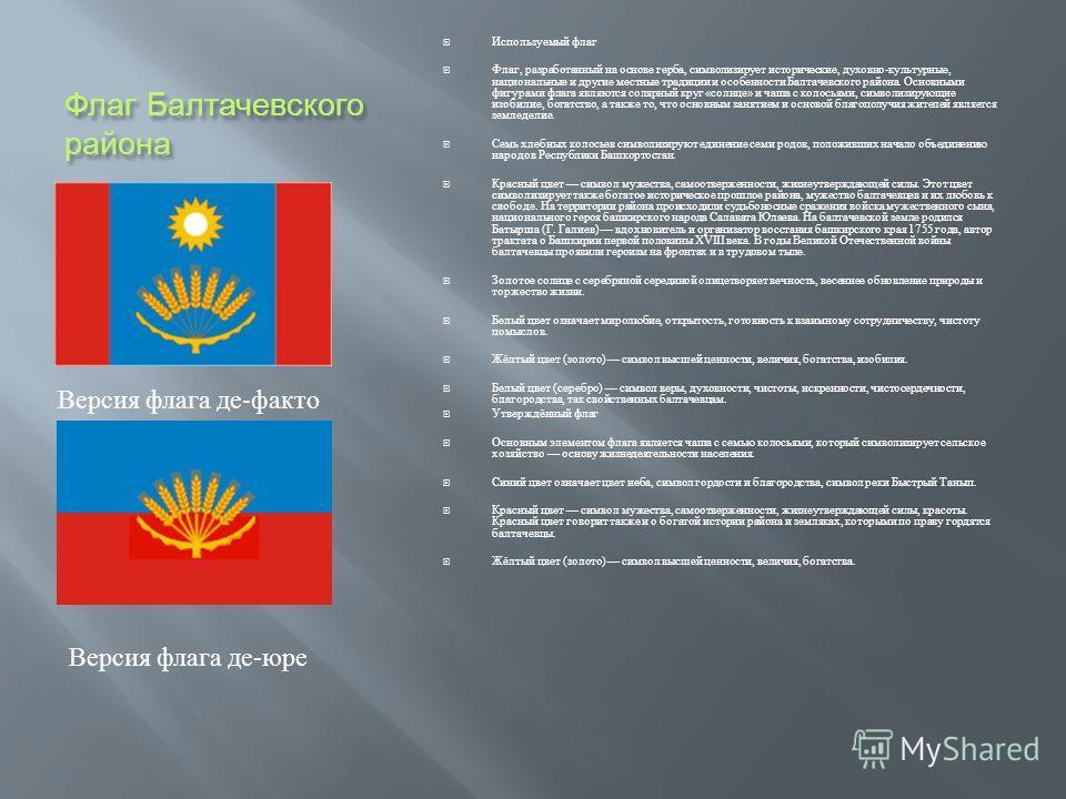 Флаг Балтачевского района Используемый флаг Флаг, разработанный на основе герба, символизирует исторические, духовно - культурные, национальные и другие местные традиции и особенности Балтачевского района. Основными фигурами флага являются солярный к
