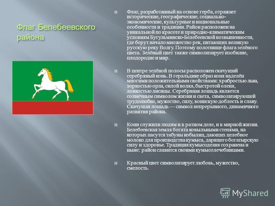 Флаг Белебеевского района Флаг, разработанный на основе герба, отражает исторические, географические, социально - экономические, культурные и национальные особенности и традиции. Район расположен на уникальной по красоте и природно - климатическим ус