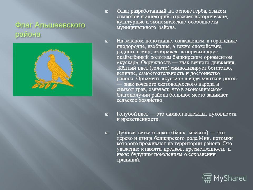 Флаг Альшеевского района Флаг, разработанный на основе герба, языком символов и аллегорий отражает исторические, культурные и экономические особенности муниципального района. На зелёном полотнище, означающем в геральдике плодородие, изобилие, а также