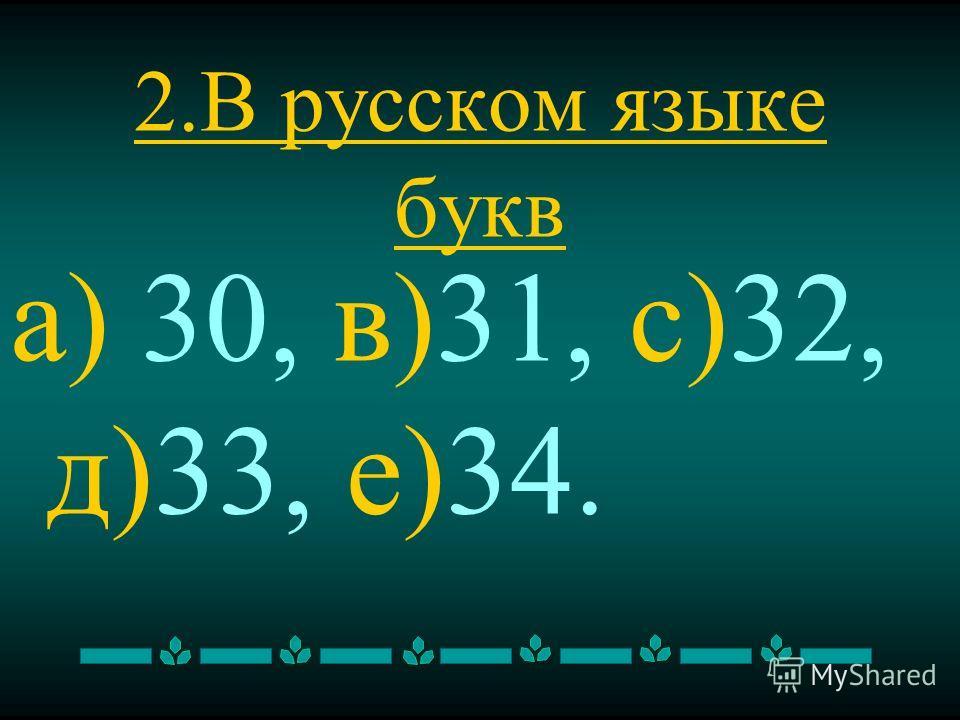 2. В русском языке букв а) 30, в)31, с)32, д)33, е)34.