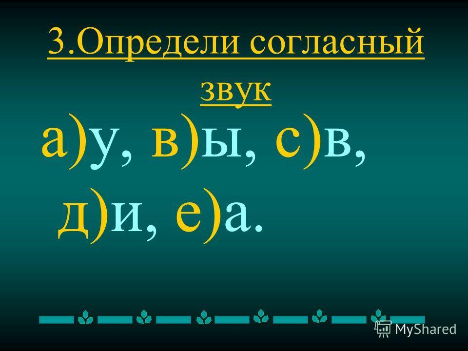 3. Определи согласный звук а)у, в)ы, с)в, д)и, е)а.