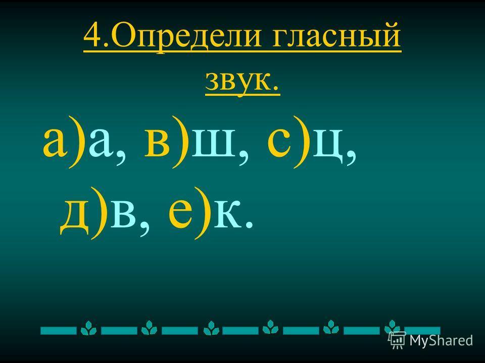 4. Определи гласный звук. а)а, в)ш, с)ц, д)в, е)к.