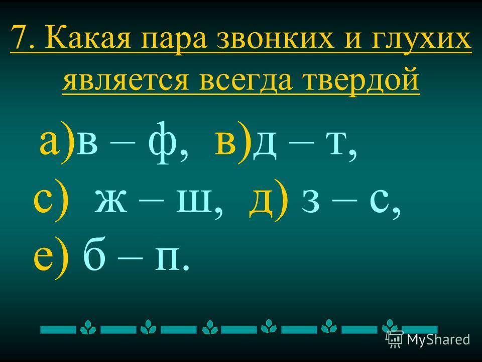 7. Какая пара звонких и глухих является всегда твердой а)в – ф, в)д – т, с) ж – ш, д) з – с, е) б – п.