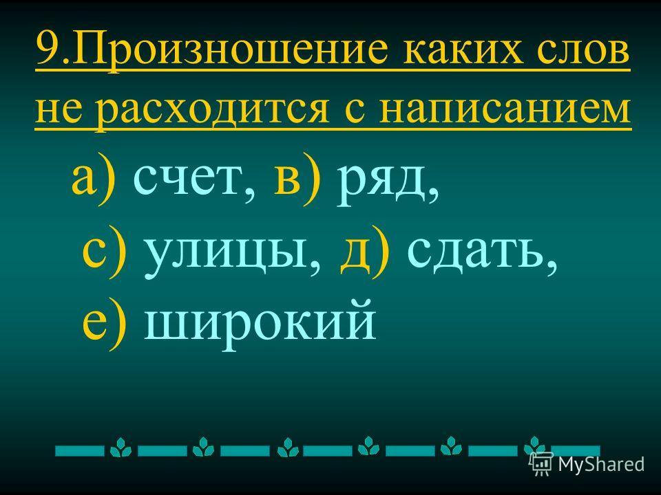 9. Произношение каких слов не расходится с написанием а) счет, в) ряд, с) улицы, д) сдать, е) широкий