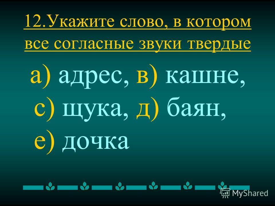 12. Укажите слово, в котором все согласные звуки твердые а) адрес, в) кашне, с) щука, д) баян, е) дочка