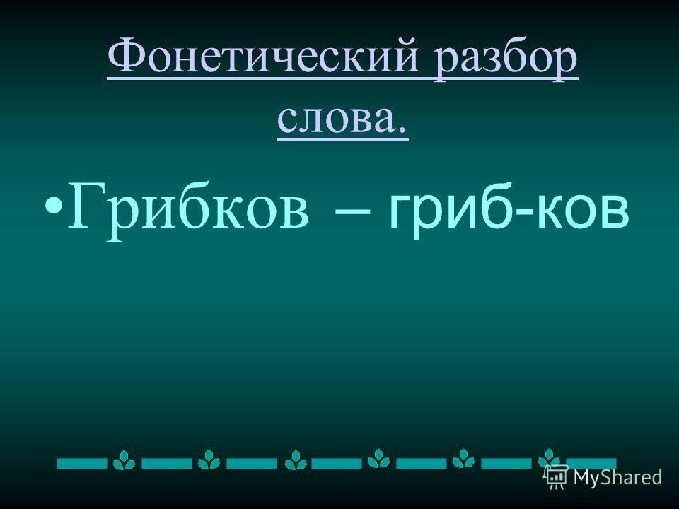 Фонетический разбор слова. Грибков – гриб-ков