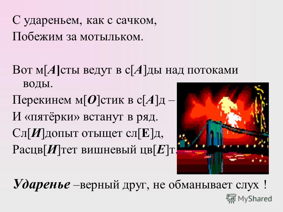 С удареньем, как с сачком, Побежим за мотыльком. Вот м[ А] сты ведут в с[ А ]дым над потоками водым. Перекинем м[ О ]стих в с[ А ]д – И «пятёрки» встанут в ряд. Сл[ И ]допыт отыщет сл[ Е ]д, Расцв[ И ]тет вишневый цв[ Е ]т. Ударенье –верный друг, не