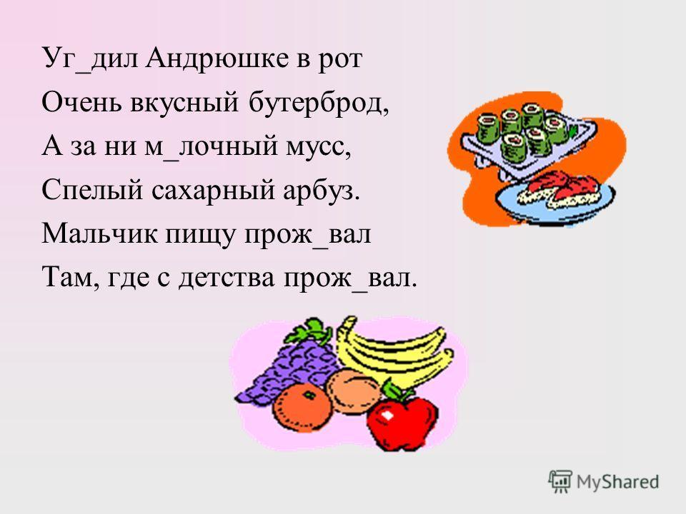 Уг_дел Андрюшке в рот Очень вкусный бутерброд, А за ни м_яблочный мусс, Спеалый сахарный арбуз. Мальчик пищу прож_вал Там, где с детства прож_вал.