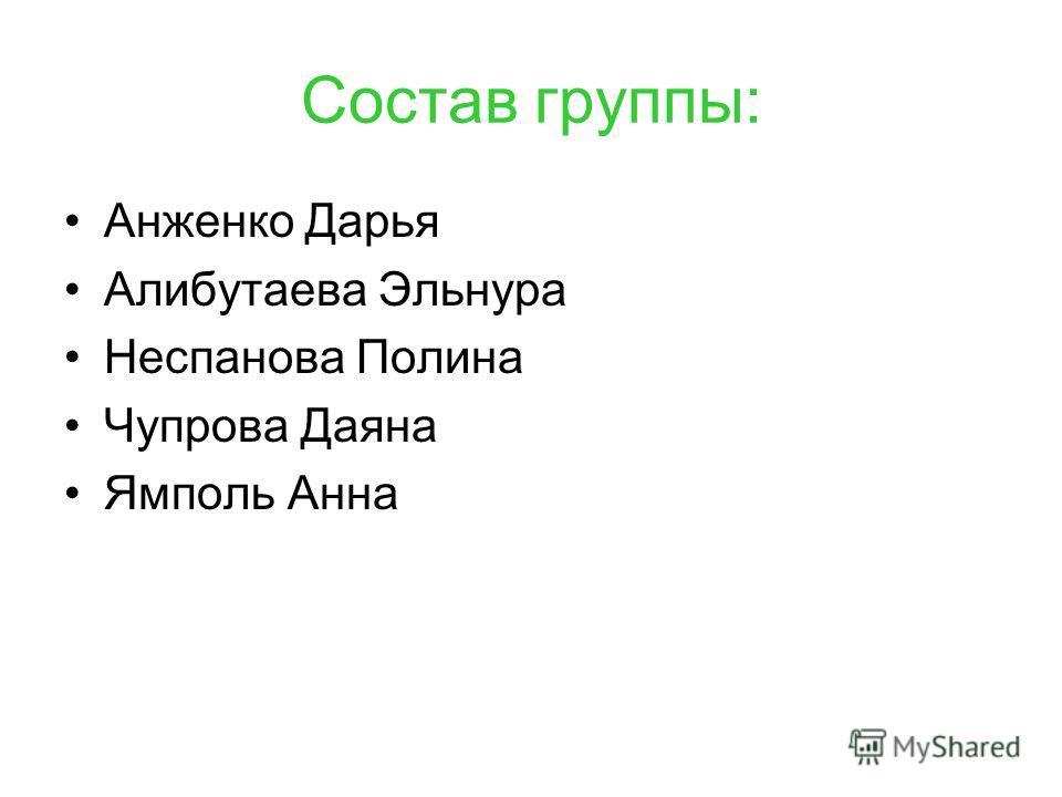 Состав группы: Анженко Дарья Алибутаева Эльнура Неспанова Полина Чупрова Даяна Ямполь Анна
