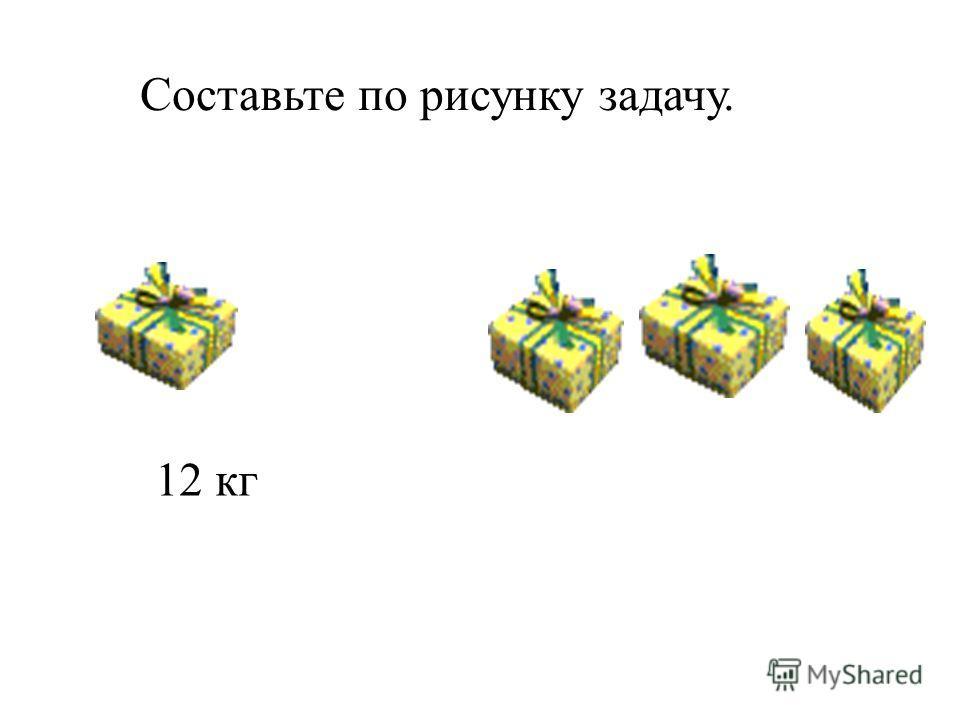 Составьте по рисунку задачу. 12 кг