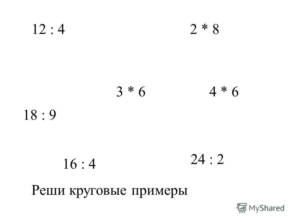 12 : 4 3 * 6 18 : 9 2 * 8 16 : 4 4 * 6 24 : 2 Реши круговые примеры