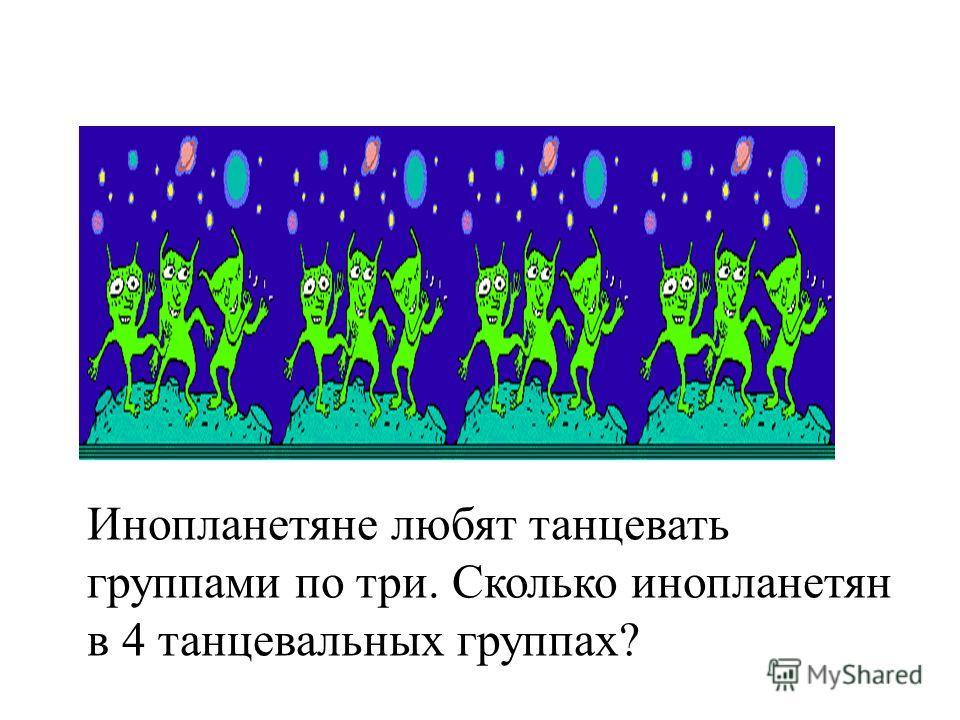 Инопланетяне любят танцевать группами по три. Сколько инопланетян в 4 танцевальных группах?