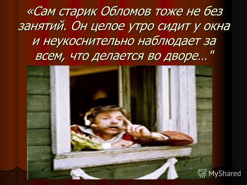 «Сам старик Обломов тоже не без занятий. Он целое утро сидит у окна и неукоснительно наблюдает за всем, что делается во дворе…