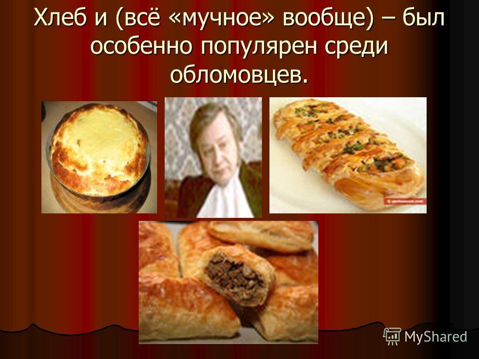 Хлеб и (всё «мучное» вообще) – был особенно популярен среди обломовцев.