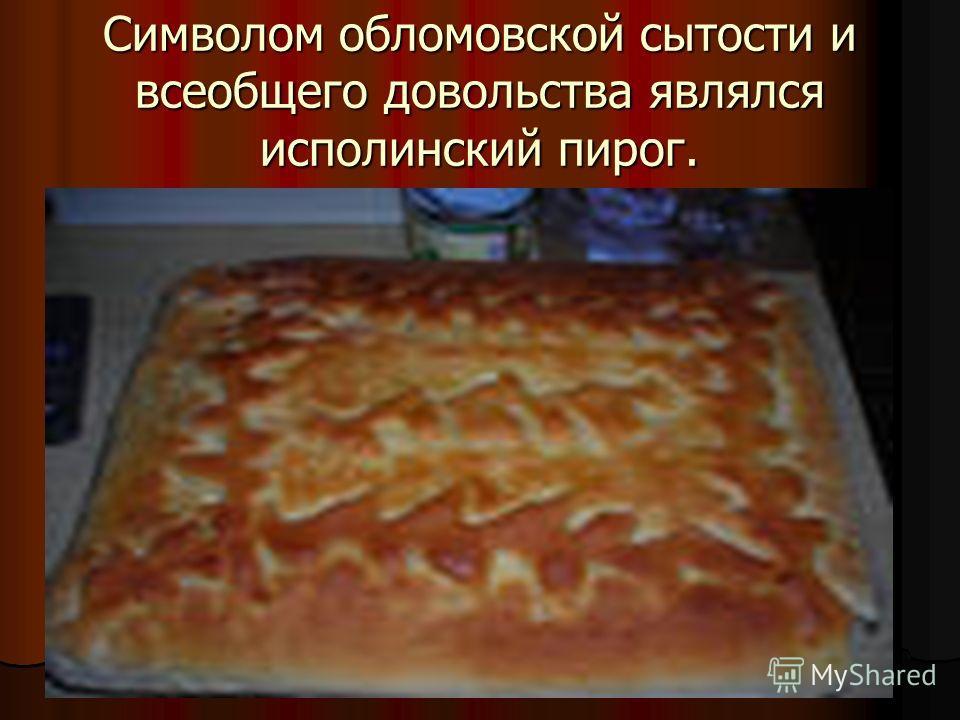 Символом обломовской сытости и всеобщего довольства являлся исполинский пирог.