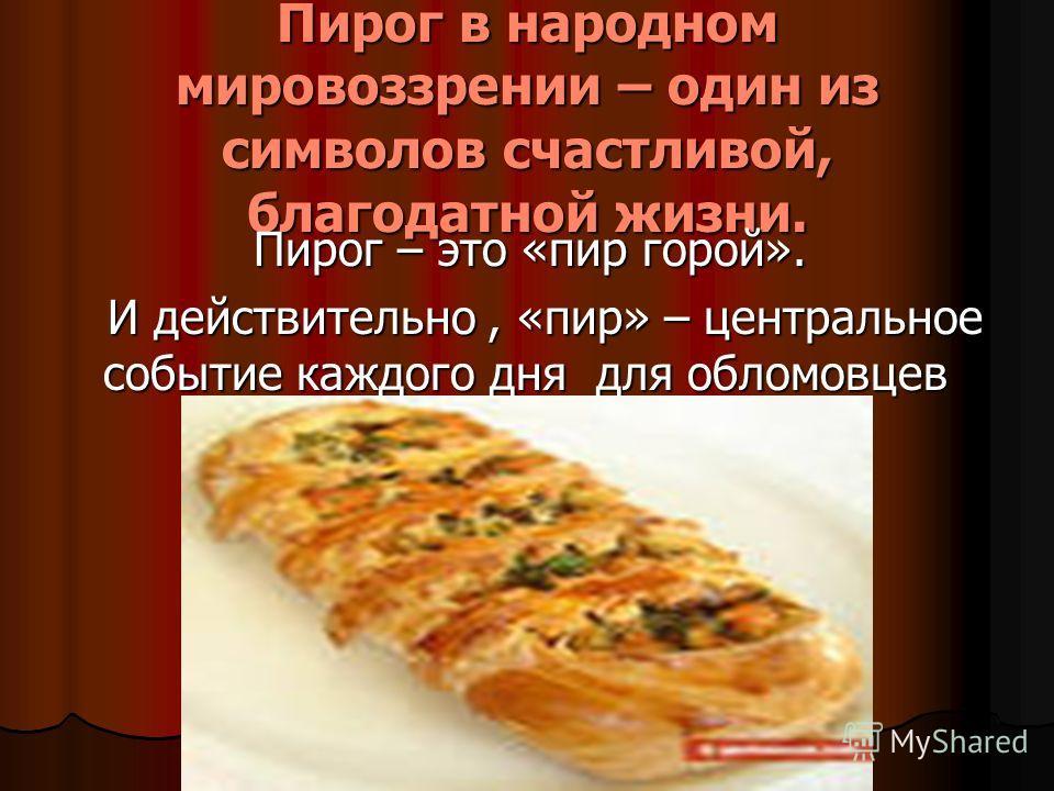 Пирог в народном мировоззрении – один из символов счастливой, благодатной жизни. Пирог – это «пир горой». Пирог – это «пир горой». И действительно, «пир» – центральное событие каждого дня для обломовцев И действительно, «пир» – центральное событие ка