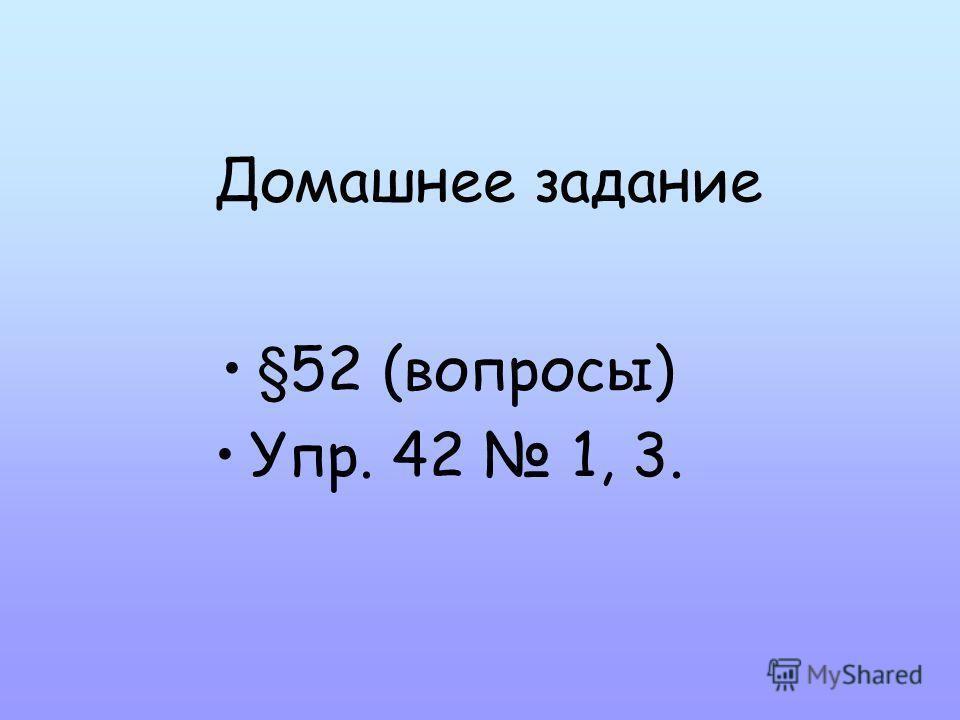 Домашнее задание §52 (вопросы) Упр. 42 1, 3.