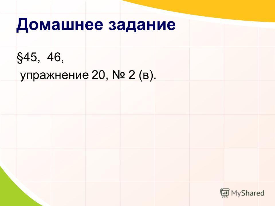 Домашнее задание §45, 46, упражнение 20, 2 (в).