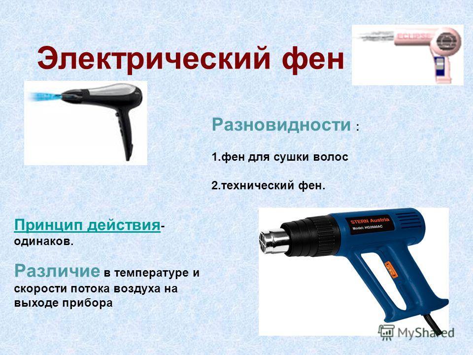 Электрический фен Принцип действия Принцип действия - одинаков. Различие в температуре и скорости потока воздуха на выходе прибора Разновидности : 1. фен для сушки волос 2. технический фен.