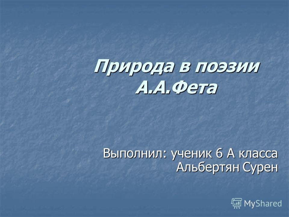 Природа в поэзии А.А.Фета Выполнил: ученик 6 А класса Альбертян Сурен