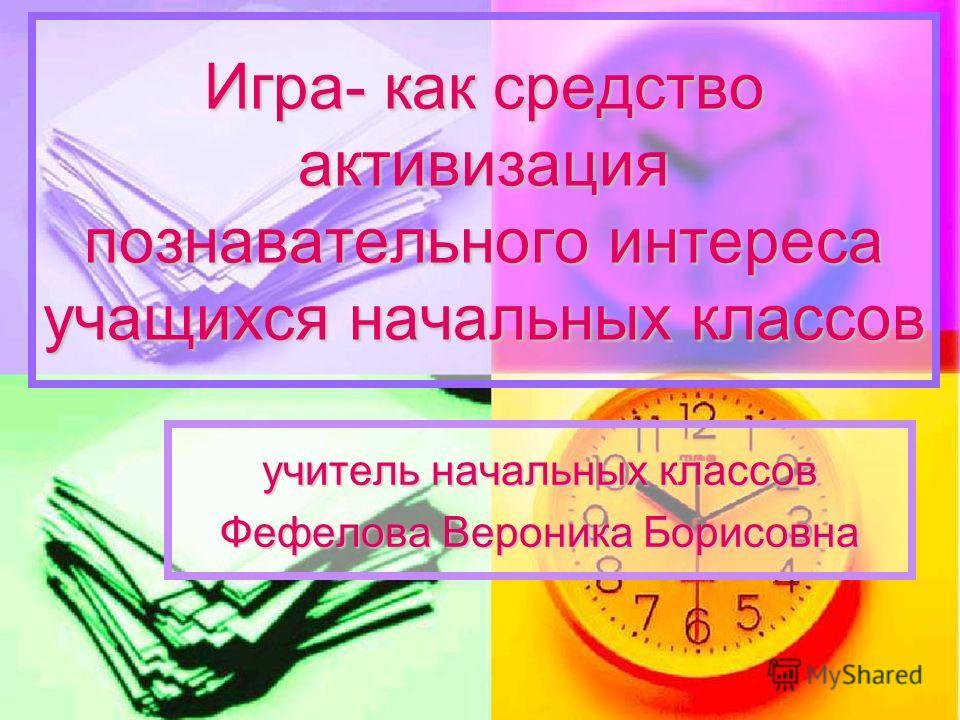Игра- как средство активизация познавательного интереса учащихся начальных классов учитель начальных классов Фефелова Вероника Борисовна