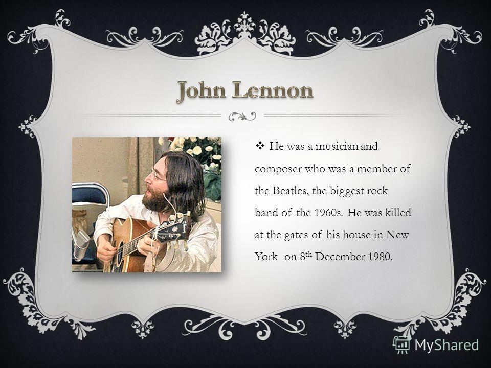 He was a musician and composer who was a member of the Beatles, the biggest rock band of the 1960s. He was killed at the gates of his house in New York on 8 th December 1980.