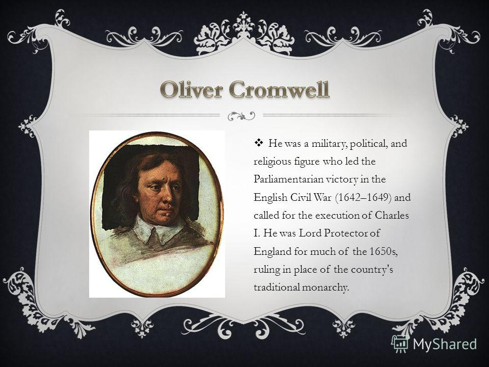 He was a military, political, and religious figure who led the Parliamentarian victory in the English Civil War (1642–1649) and called for the execution of Charles I. He was Lord Protector of England for much of the 1650s, ruling in place of the coun
