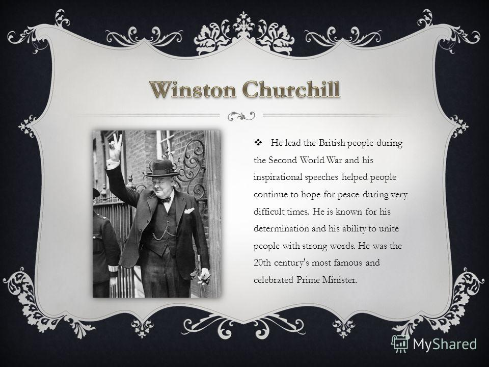 He lead the British people during the Second World War and his inspirational speeches helped people continue to hope for peace during very difficult times. He is known for his determination and his ability to unite people with strong words. He was th