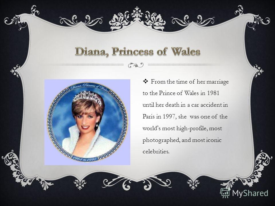 From the time of her marriage to the Prince of Wales in 1981 until her death in a car accident in Paris in 1997, she was one of the world's most high-profile, most photographed, and most iconic celebrities.