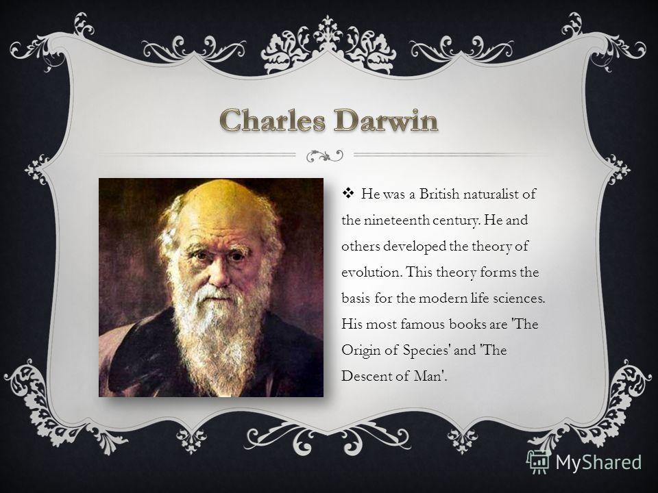 He was a British naturalist of the nineteenth century. He and others developed the theory of evolution. This theory forms the basis for the modern life sciences. His most famous books are 'The Origin of Species' and 'The Descent of Man'.