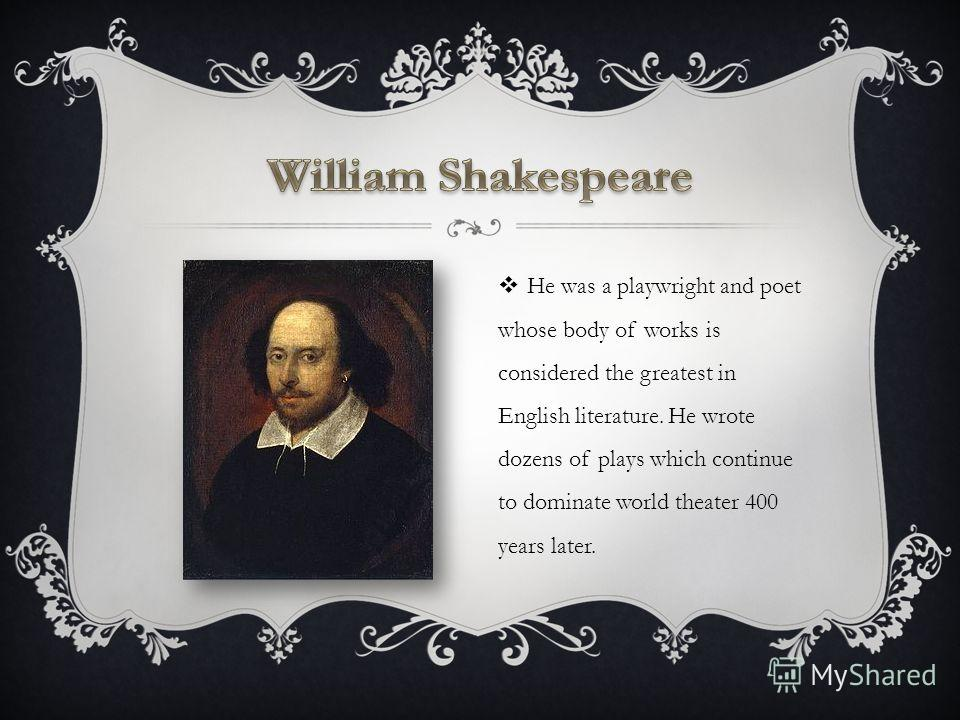 He was a playwright and poet whose body of works is considered the greatest in English literature. He wrote dozens of plays which continue to dominate world theater 400 years later.