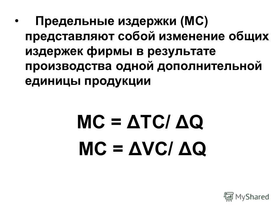 Предельные издержки (MC) представляют собой изменение общих издержек фирмы в результате производства одной дополнительной единицы продукции MC = ΔTC/ ΔQ MC = ΔVC/ ΔQ