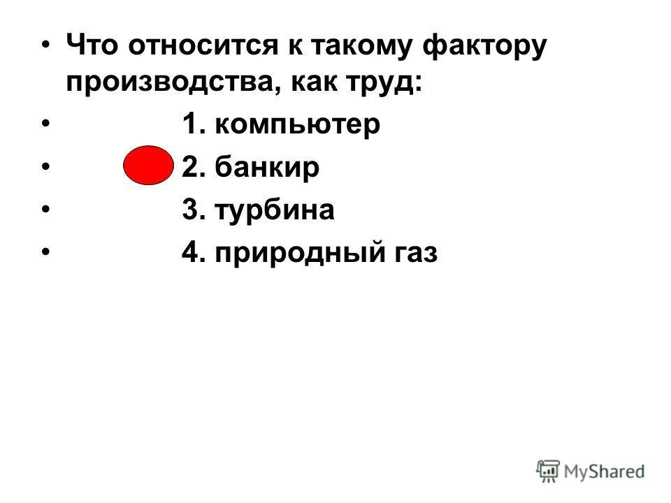 Что относится к такому фактору производства, как труд: 1. компьютер 2. банкир 3. турбина 4. природный газ