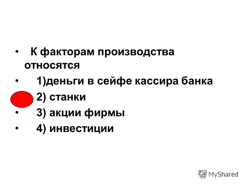 К факторам производства относятся 1)деньги в сейфе кассира банка 2) станки 3) акции фирмы 4) инвестиции
