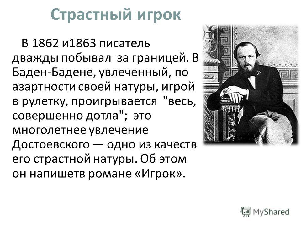 Страстный игрок В 1862 и 1863 писатель дважды побывал за границей. В Баден-Бадене, увлеченный, по азартности своей натуры, игрой в рулетку, проигрывается