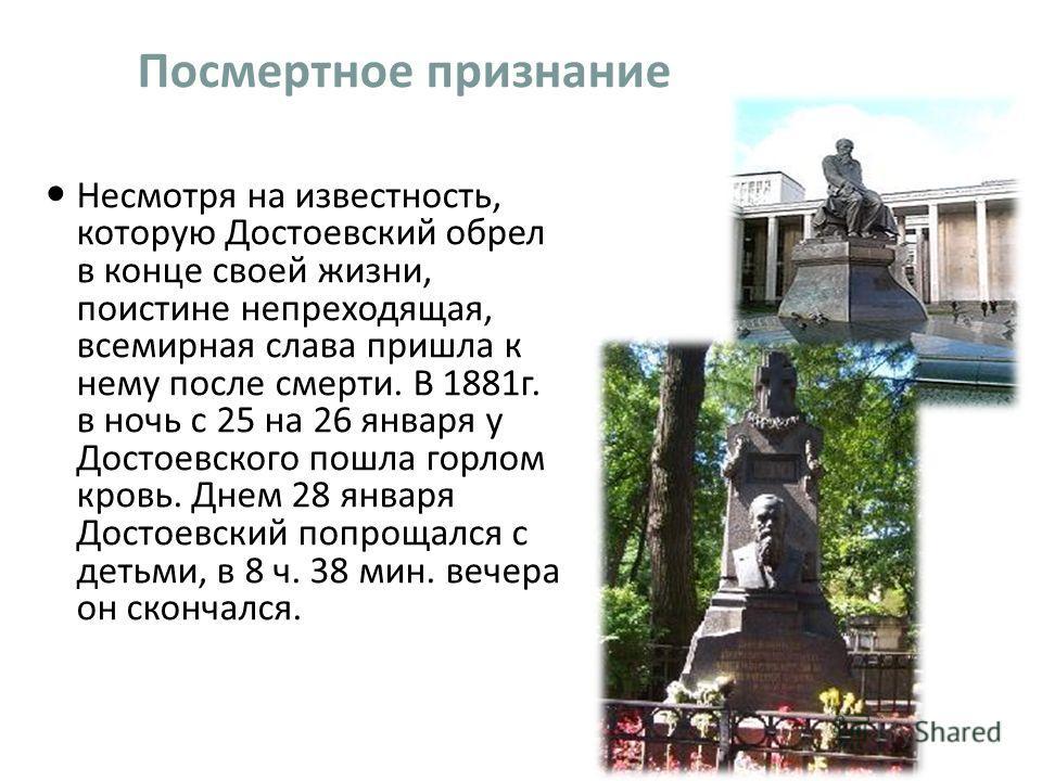 Посмертное признание Несмотря на известность, которую Достоевский обрел в конце своей жизни, поистине непреходящая, всемирная слава пришла к нему после смерти. В 1881 г. в ночь с 25 на 26 января у Достоевского пошла горлом кровь. Днем 28 января Досто
