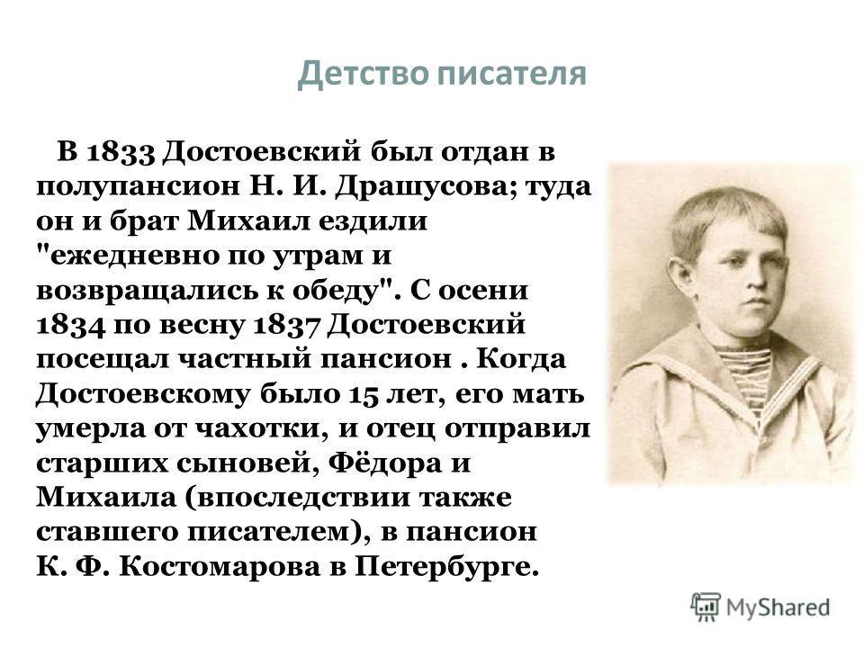 Детство писателя В 1833 Достоевский был отдан в полупансион Н. И. Драшусова; туда он и брат Михаил ездили
