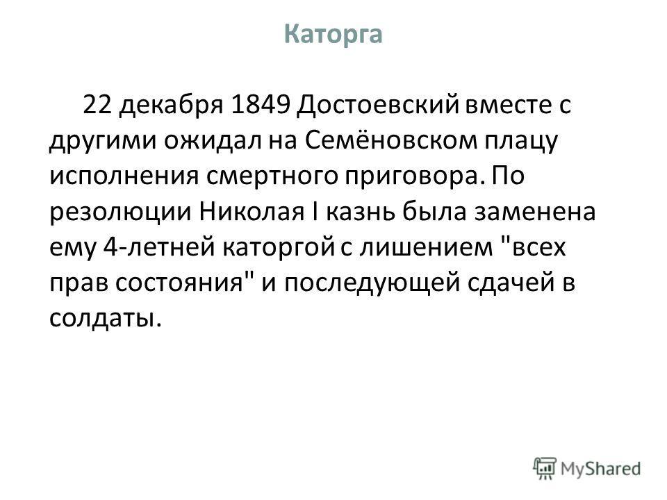 Каторга 22 декабря 1849 Достоевский вместе с другими ожидал на Семёновском плацу исполнения смертного приговора. По резолюции Николая I казнь была заменена ему 4-летней каторгой с лишением всех прав состояния и последующей сдачей в солдаты.