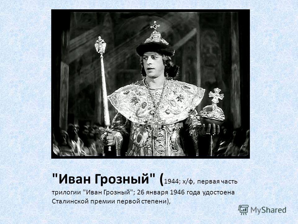 Иван Грозный ( 1944; х/ф, первая часть трилогии Иван Грозный; 26 января 1946 года удостоена Сталинской премии первой степени),