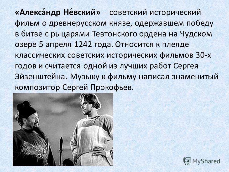 «Алекса́ндр Не́всякий» советский исторический фильм о древнерусском князе, одержавшем победу в битве с рыцарями Тевтонского ордена на Чудском озере 5 апреля 1242 года. Относится к плеяде классических советских исторических фильмов 30-х годов и считае