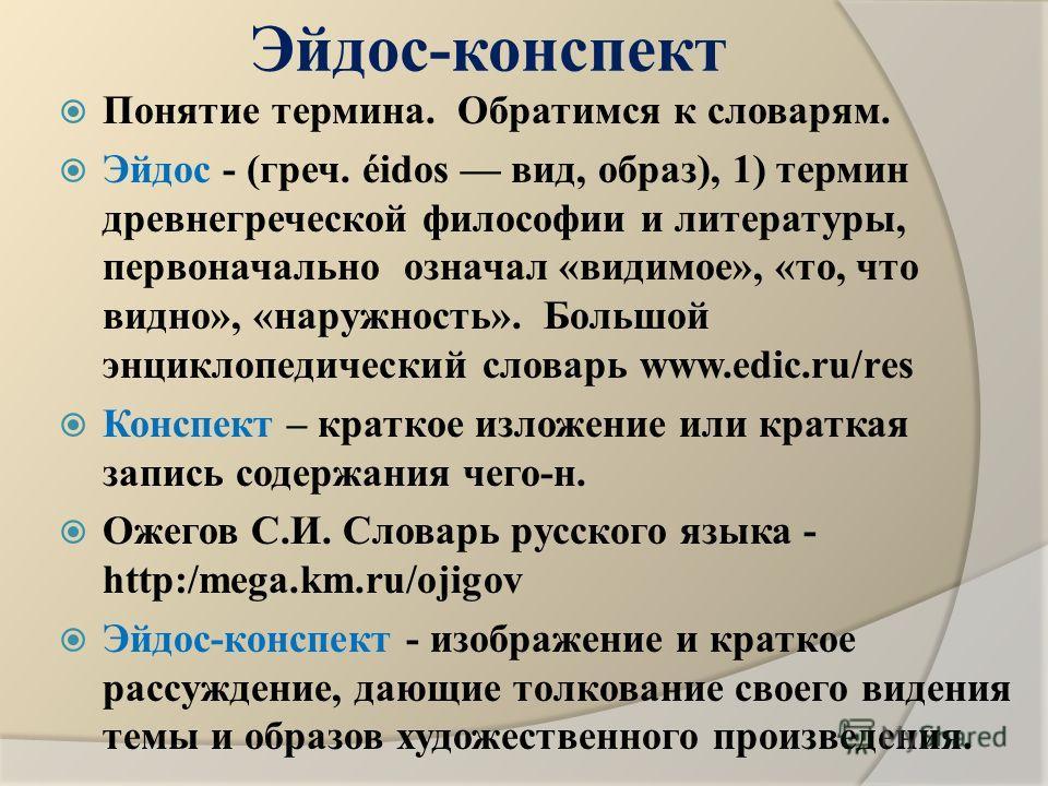 Эйдос-конспект Понятие термина. Обратимся к словарям. Эйдос - (греч. éidos вид, образ), 1) термин древнегреческой философии и литературы, первоначально означал «видимое», «то, что видно», «наружность». Большой энциклопедический словарь www.edic.ru/re