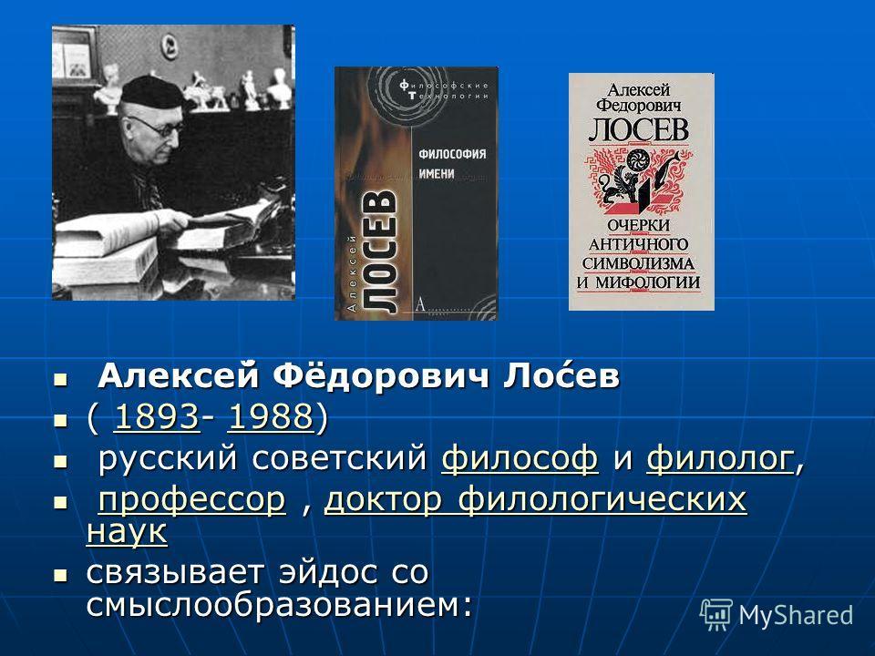 Алексе́й Фёдорович Ло́сев Алексе́й Фёдорович Ло́сев ( 1893- 1988) ( 1893- 1988)1893198818931988 русский советский философ и филолог, русский советский философ и филолог,философфилологфилософфилолог профессор, доктор филологических наук профессор, док