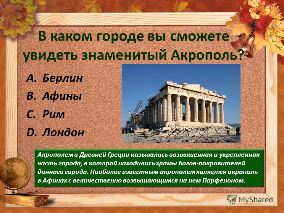 В каком городе вы сможете увидеть знаменитый Акрополь? A.Берлин B.Афины C.Рим D.Лондон Акрополем в Древней Греции называлась возвышенная и укрепленная часть города, в которой находились храмы богов-покровителей данного города. Наиболее известным акро