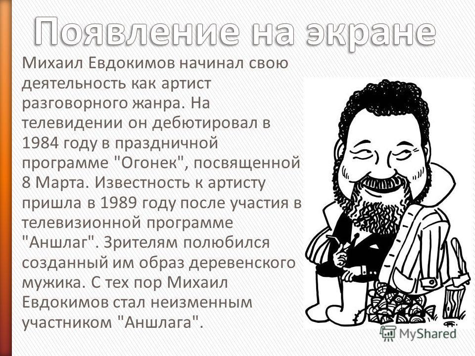 Михаил Евдокимов начинал свою деятельность как артист разговорного жанра. На телевидении он дебютировал в 1984 году в праздничной программе