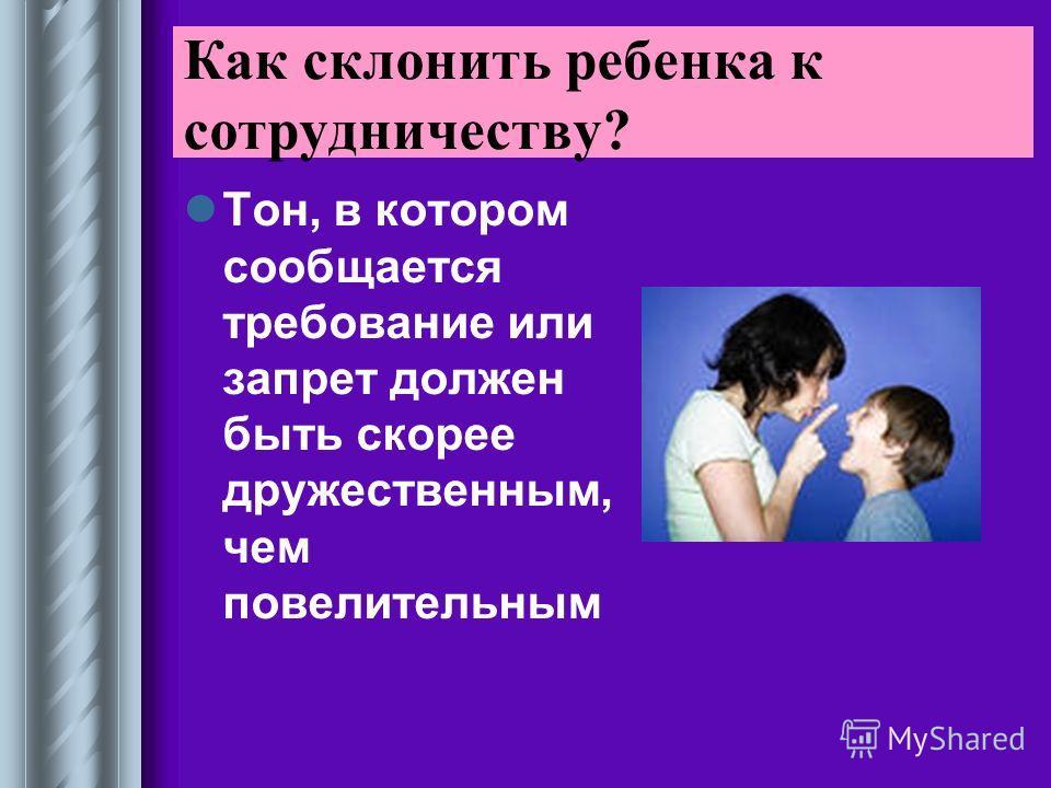 Тон, в котором сообщается требование или запрет должен быть скорее дружественным, чем повелительным Как склонить ребенка к сотрудничеству?