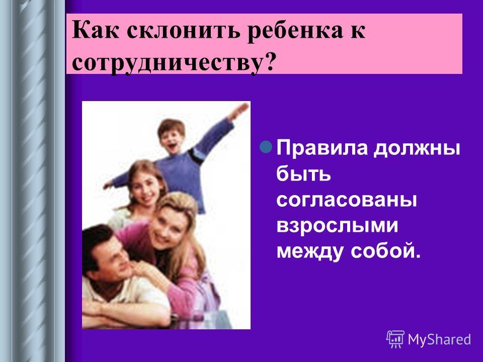 Правила должны быть согласованы взрослыми между собой. Как склонить ребенка к сотрудничеству?