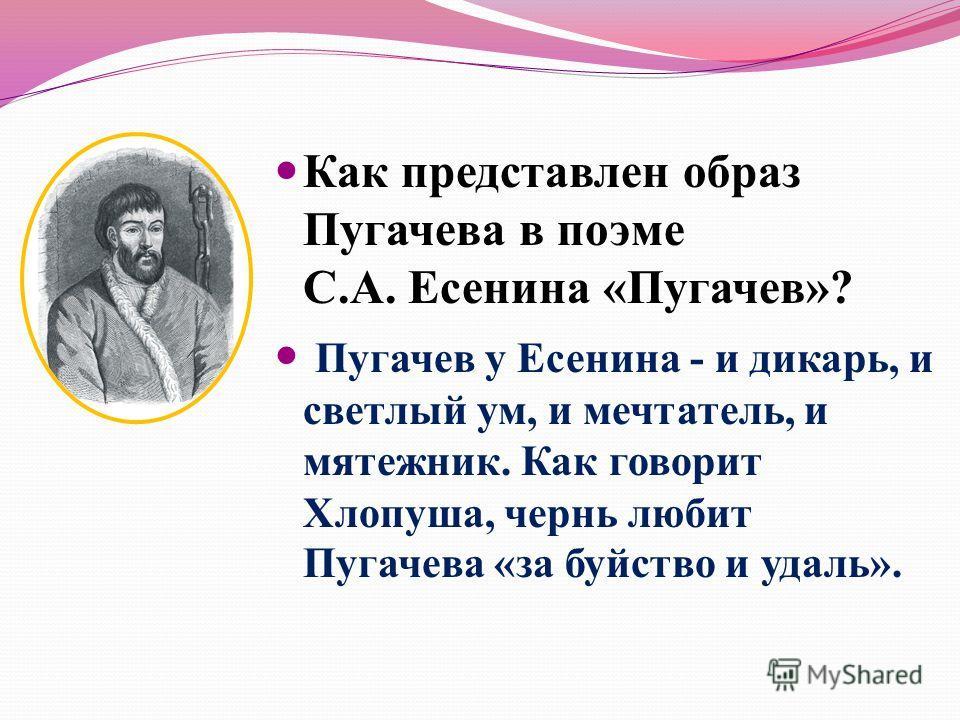Как представлен образ Пугачева в поэме С.А. Есенина «Пугачев»? Пугачев у Есенина - и дикарь, и светлый ум, и мечтатель, и мятежник. Как говорит Хлопуша, чернь любит Пугачева «за буйство и удаль».