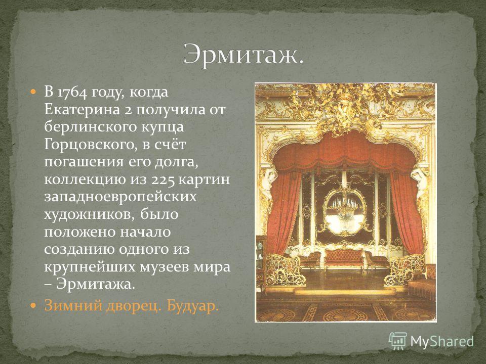 В 1764 году, когда Екатерина 2 получила от берлинского купца Горцовского, в счёт погашения его долга, коллекцию из 225 картин западноевропейских художников, было положено начало созданию одного из крупнейших музеев мира – Эрмитажа. Зимний дворец. Буд