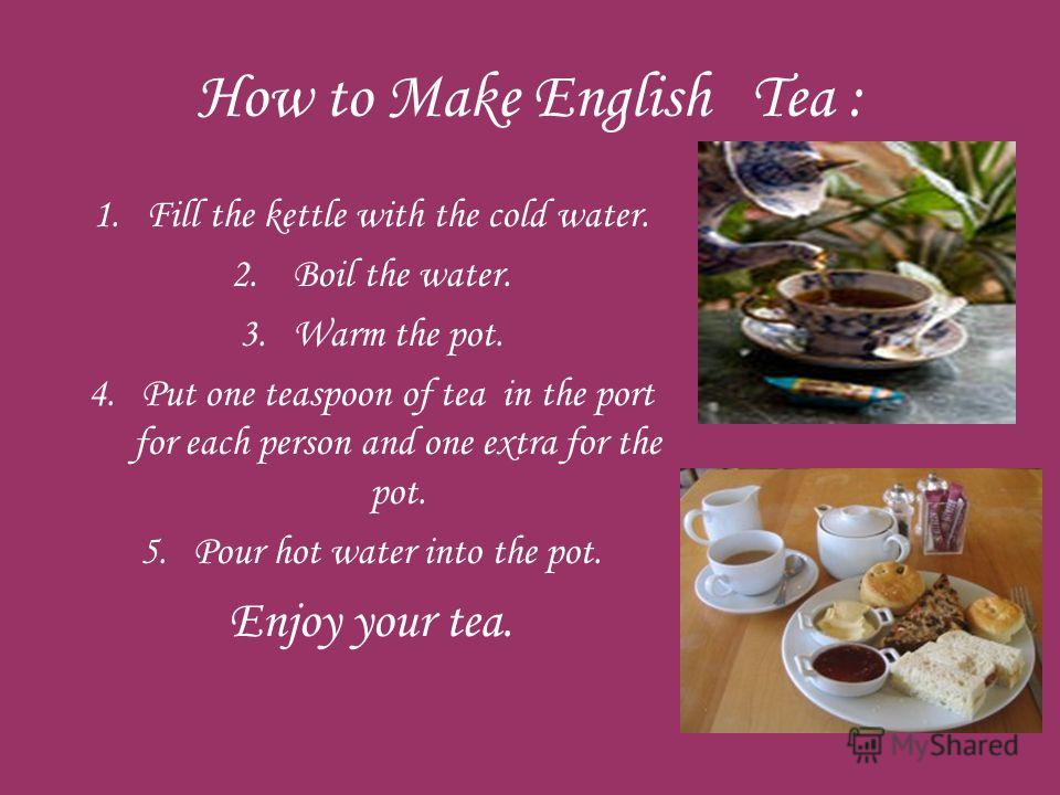 How to Make English Tea : 1. Fill the kettle with the cold water. 2. Boil the water. 3. Warm the pot. 4. Put one teaspoon of tea in the port for each person and one extra for the pot. 5. Pour hot water into the pot. Enjoy your tea.